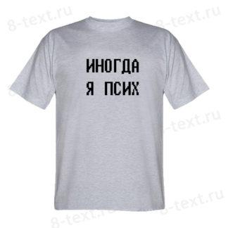 """Футболка """"ИНОГДА Я ПСИХ"""""""
